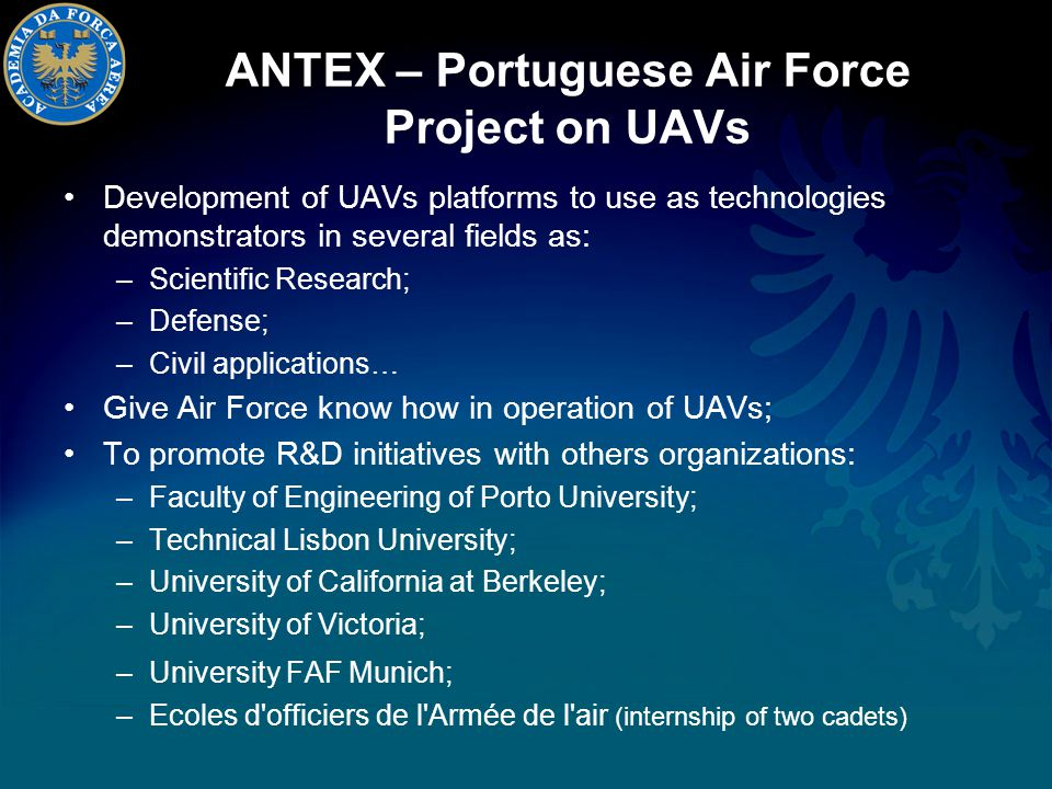 ANTEX – Portuguese Air Force Project on UAVs Development of UAVs platforms to use as technologies demonstrators in several fields as: –Scientific Research; –Defense; –Civil applications… Give Air Force know how in operation of UAVs; To promote R&D initiatives with others organizations: –Faculty of Engineering of Porto University; –Technical Lisbon University; –University of California at Berkeley; –University of Victoria; –University FAF Munich; –Ecoles d officiers de l Armée de l air (internship of two cadets)