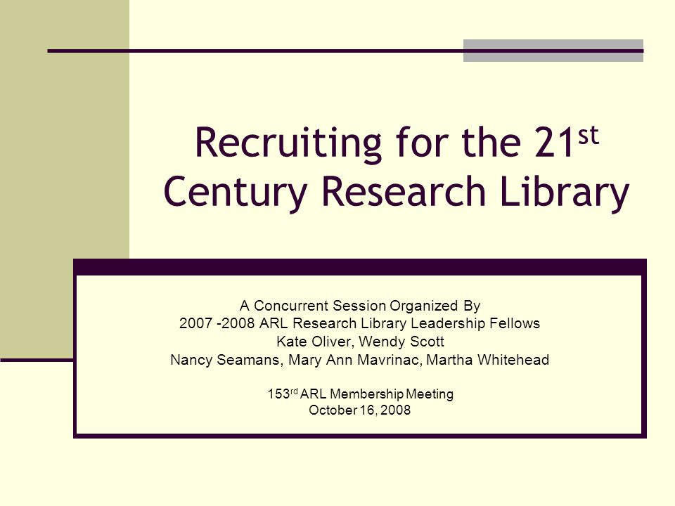 Recruiting for the 21 st Century Research Library A Concurrent Session Organized By 2007 -2008 ARL Research Library Leadership Fellows Kate Oliver, Wendy Scott Nancy Seamans, Mary Ann Mavrinac, Martha Whitehead 153 rd ARL Membership Meeting October 16, 2008