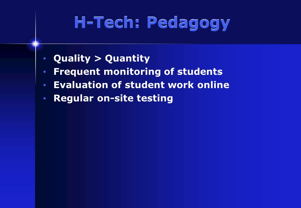 H-Tech: Pedagogy Quality > Quantity Frequent monitoring of students Evaluation of student work online Regular on-site testing