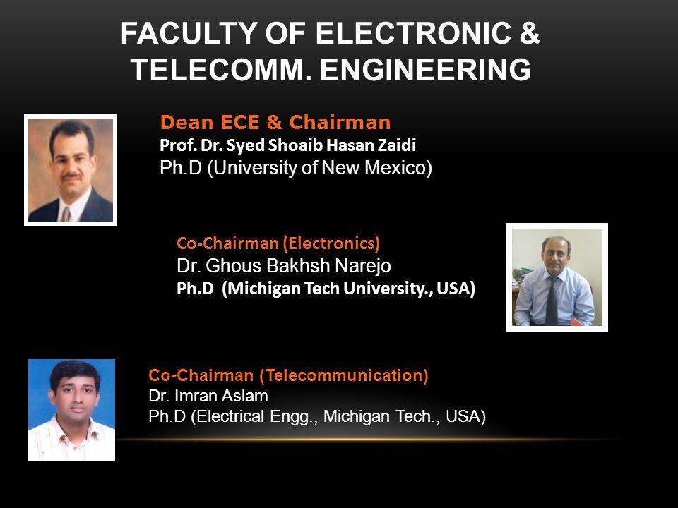 Dean ECE & Chairman Prof. Dr. Syed Shoaib Hasan Zaidi Ph.D (University of New Mexico) Co-Chairman (Electronics) Dr. Ghous Bakhsh Narejo Ph.D (Michigan