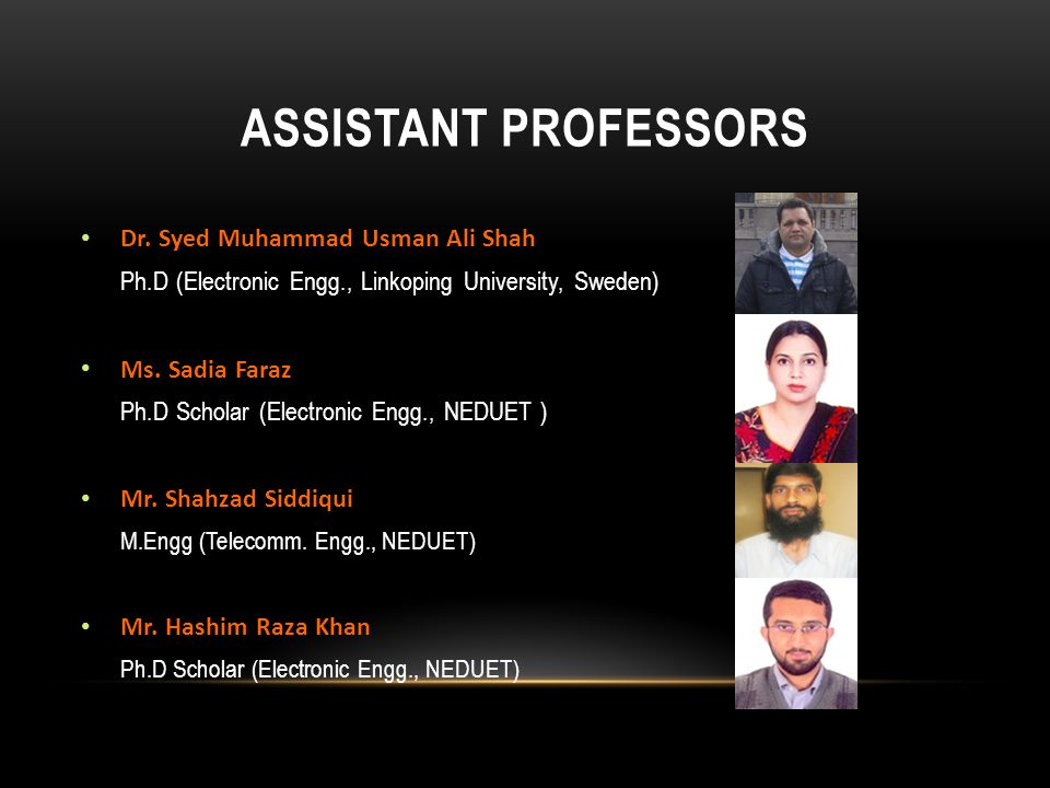 ASSISTANT PROFESSORS Dr. Syed Muhammad Usman Ali Shah Ph.D (Electronic Engg., Linkoping University, Sweden) Ms. Sadia Faraz Ph.D Scholar (Electronic E