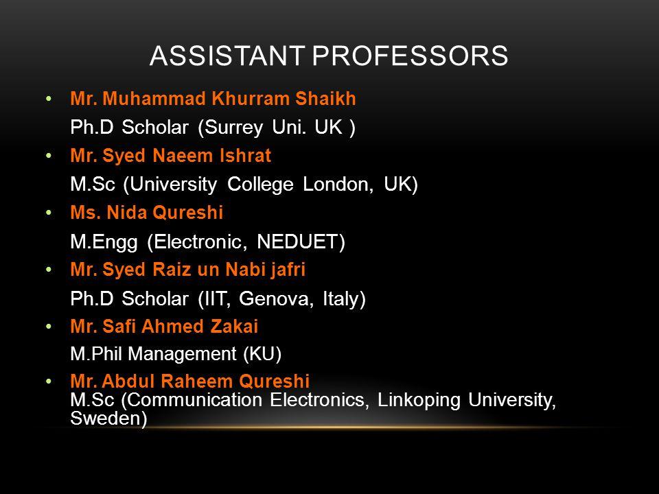 ASSISTANT PROFESSORS Mr. Muhammad Khurram Shaikh Ph.D Scholar (Surrey Uni. UK ) Mr. Syed Naeem Ishrat M.Sc (University College London, UK) Ms. Nida Qu