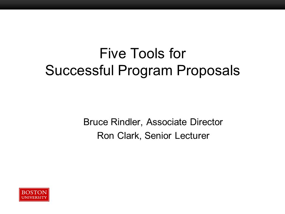 Boston University Slideshow Title Goes Here Bruce Rindler, Associate Director Ron Clark, Senior Lecturer Five Tools for Successful Program Proposals