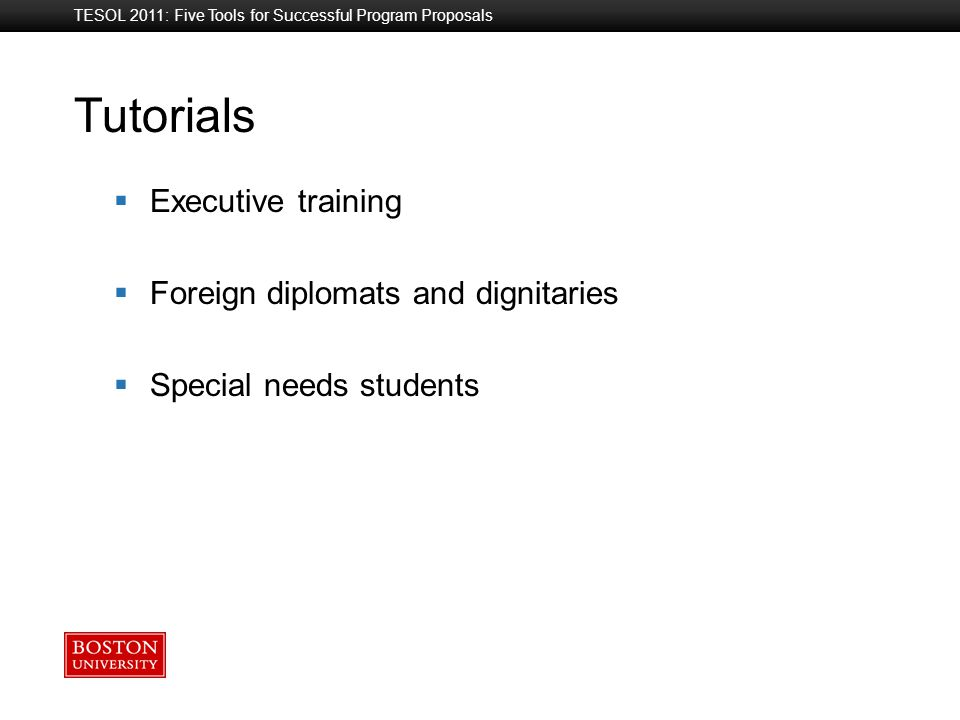 Boston University Slideshow Title Goes Here Tutorials TESOL 2011: Five Tools for Successful Program Proposals  Executive training  Foreign diplomats and dignitaries  Special needs students
