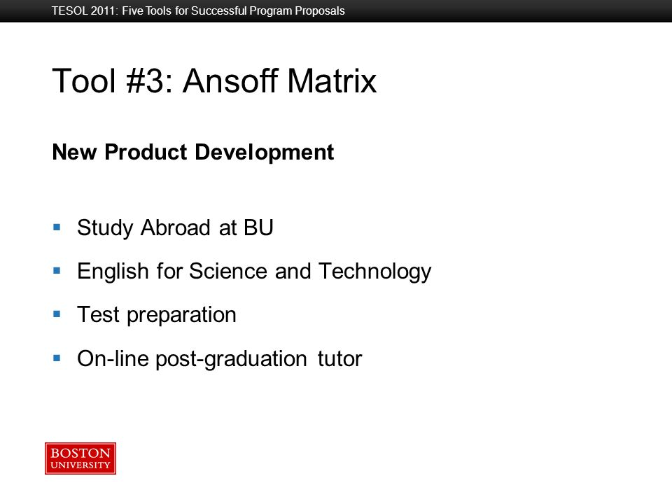 Boston University Slideshow Title Goes Here Tool #3: Ansoff Matrix New Product Development  Study Abroad at BU  English for Science and Technology  Test preparation  On-line post-graduation tutor TESOL 2011: Five Tools for Successful Program Proposals