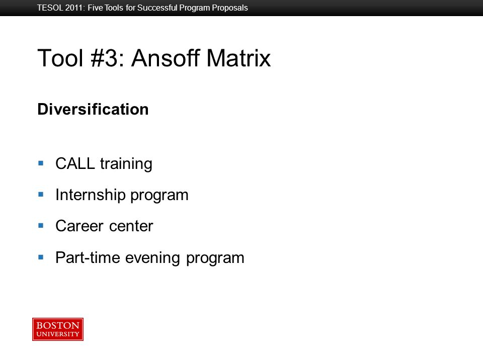 Boston University Slideshow Title Goes Here Tool #3: Ansoff Matrix Diversification  CALL training  Internship program  Career center  Part-time evening program TESOL 2011: Five Tools for Successful Program Proposals