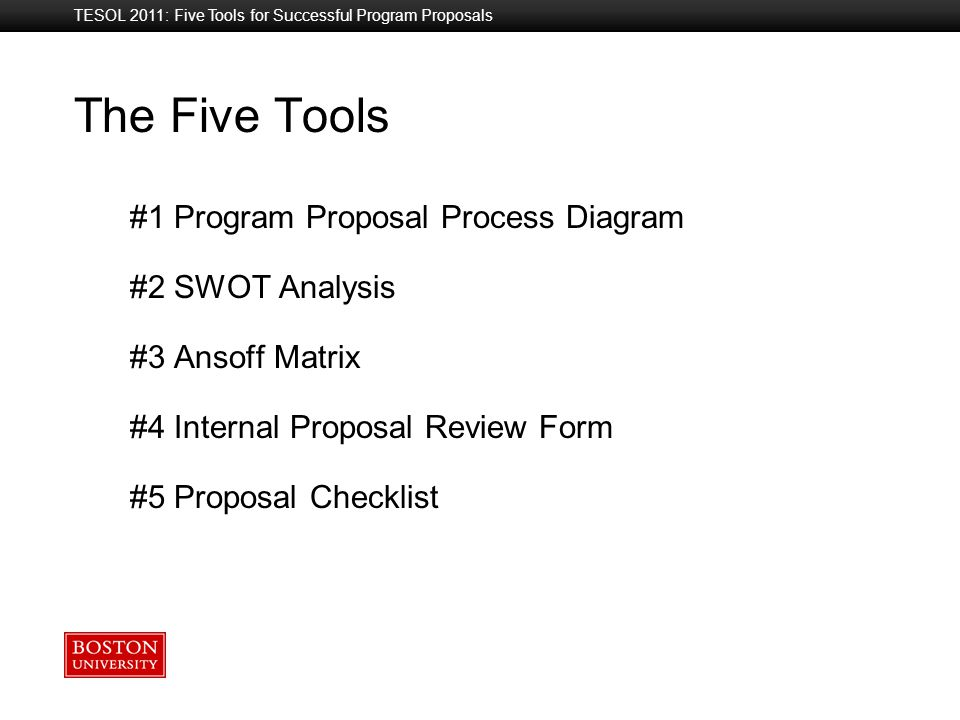 Boston University Slideshow Title Goes Here The Five Tools #1 Program Proposal Process Diagram #2 SWOT Analysis #3 Ansoff Matrix #4 Internal Proposal Review Form #5 Proposal Checklist TESOL 2011: Five Tools for Successful Program Proposals