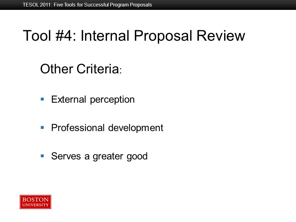 Boston University Slideshow Title Goes Here Tool #4: Internal Proposal Review Other Criteria :  External perception  Professional development  Serves a greater good TESOL 2011: Five Tools for Successful Program Proposals