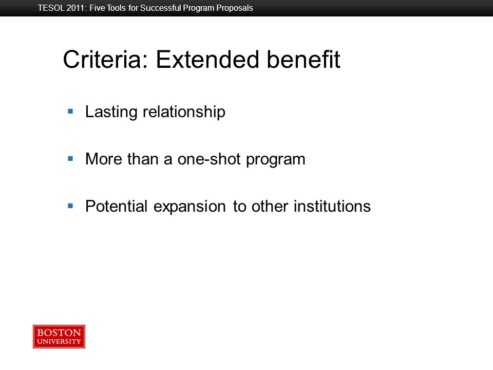 Boston University Slideshow Title Goes Here TESOL 2011: Five Tools for Successful Program Proposals Criteria: Extended benefit  Lasting relationship  More than a one-shot program  Potential expansion to other institutions