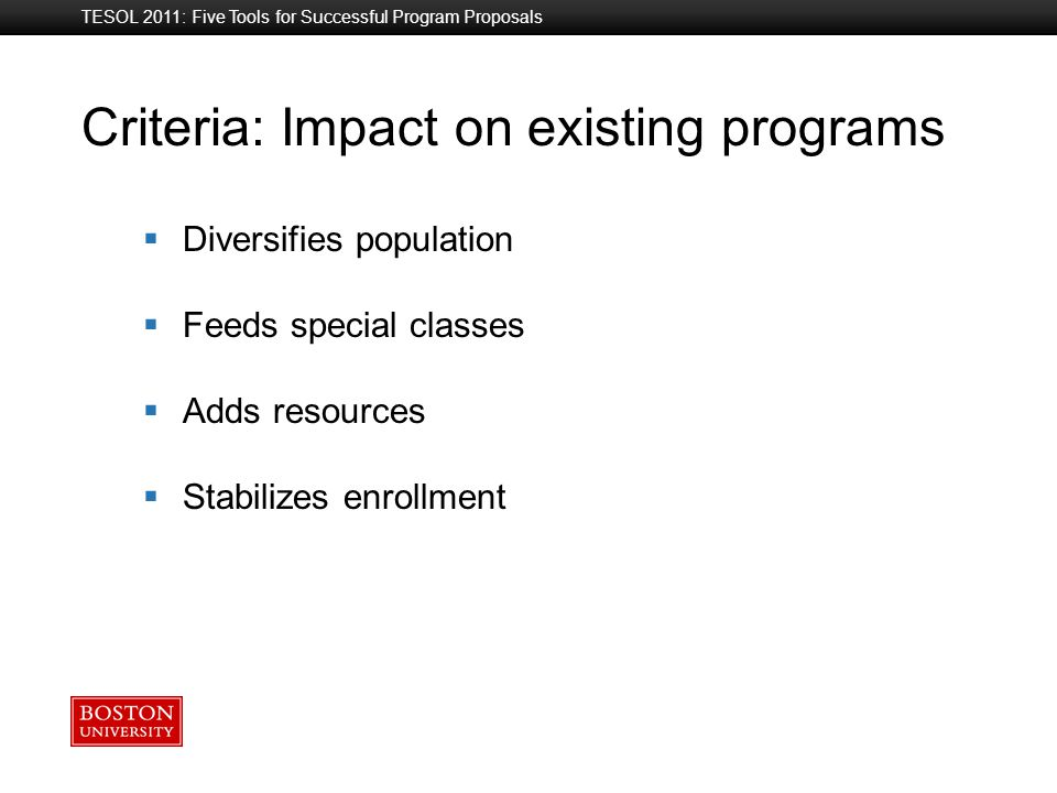 Boston University Slideshow Title Goes Here TESOL 2011: Five Tools for Successful Program Proposals Criteria: Impact on existing programs  Diversifies population  Feeds special classes  Adds resources  Stabilizes enrollment