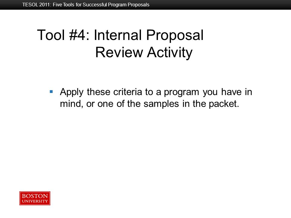 Boston University Slideshow Title Goes Here TESOL 2011: Five Tools for Successful Program Proposals Tool #4: Internal Proposal Review Activity  Apply these criteria to a program you have in mind, or one of the samples in the packet.