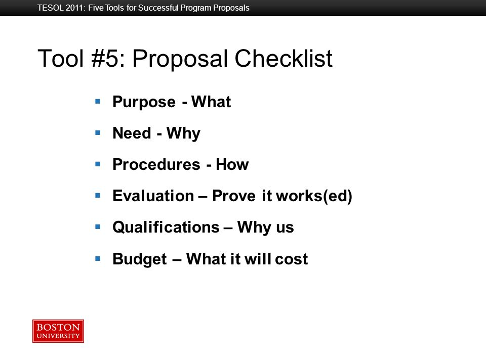 Boston University Slideshow Title Goes Here Tool #5: Proposal Checklist  Purpose - What  Need - Why  Procedures - How  Evaluation – Prove it works(ed)  Qualifications – Why us  Budget – What it will cost TESOL 2011: Five Tools for Successful Program Proposals