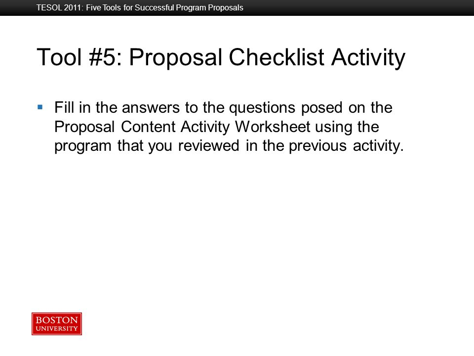 Boston University Slideshow Title Goes Here Tool #5: Proposal Checklist Activity TESOL 2011: Five Tools for Successful Program Proposals  Fill in the answers to the questions posed on the Proposal Content Activity Worksheet using the program that you reviewed in the previous activity.