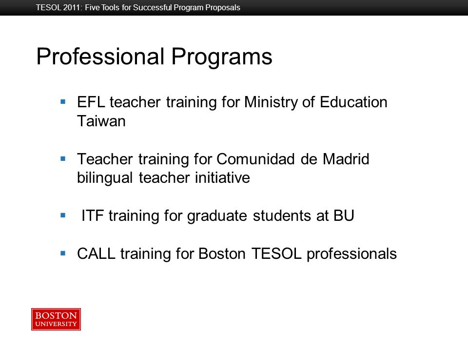 Boston University Slideshow Title Goes Here Professional Programs TESOL 2011: Five Tools for Successful Program Proposals  EFL teacher training for Ministry of Education Taiwan  Teacher training for Comunidad de Madrid bilingual teacher initiative  ITF training for graduate students at BU  CALL training for Boston TESOL professionals
