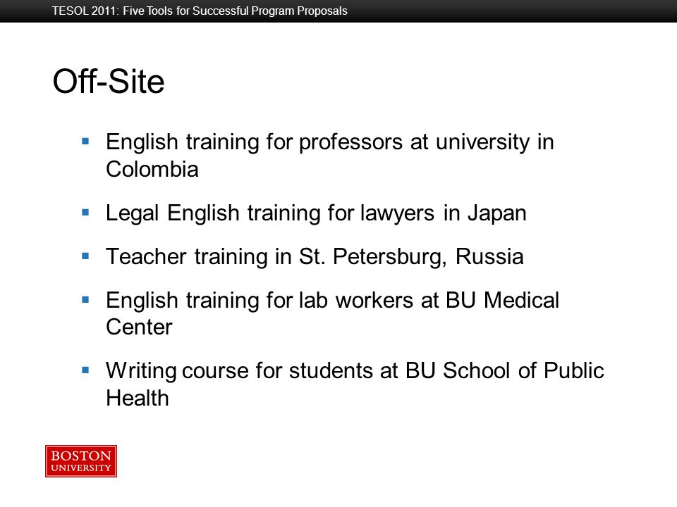 Boston University Slideshow Title Goes Here Off-Site TESOL 2011: Five Tools for Successful Program Proposals  English training for professors at university in Colombia  Legal English training for lawyers in Japan  Teacher training in St.