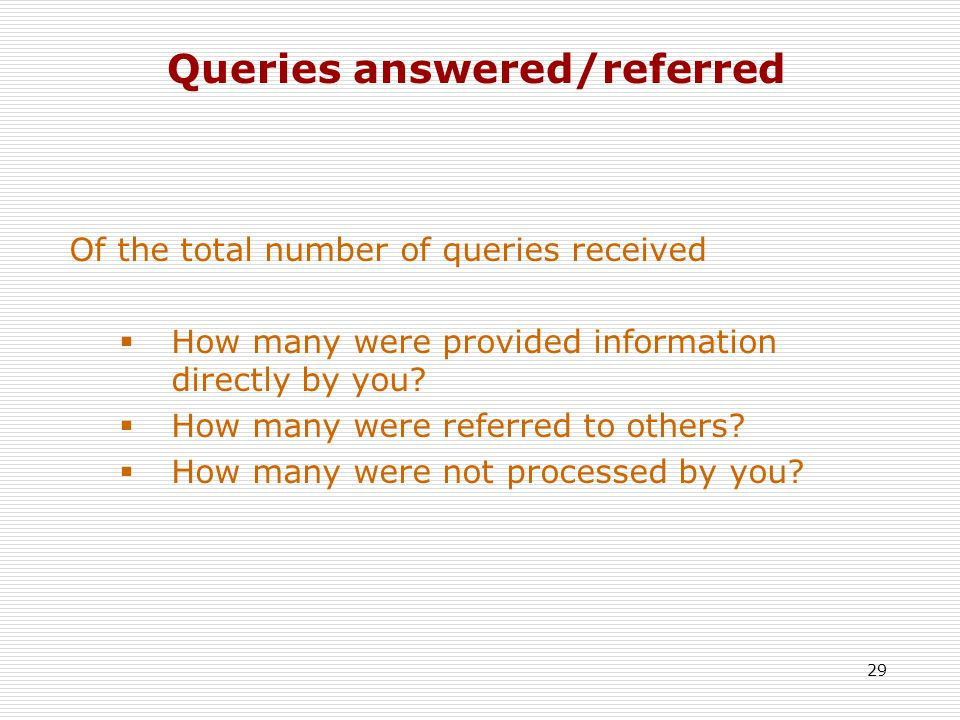 29 Queries answered/referred Of the total number of queries received  How many were provided information directly by you.