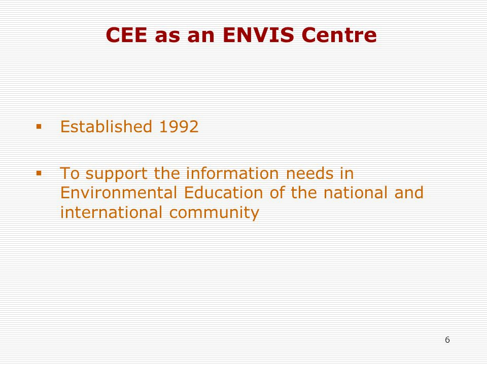 6 CEE as an ENVIS Centre  Established 1992  To support the information needs in Environmental Education of the national and international community