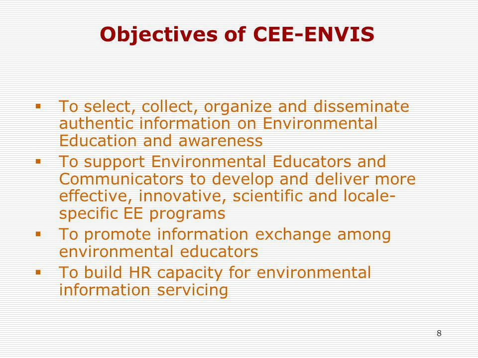 8 Objectives of CEE-ENVIS  To select, collect, organize and disseminate authentic information on Environmental Education and awareness  To support Environmental Educators and Communicators to develop and deliver more effective, innovative, scientific and locale- specific EE programs  To promote information exchange among environmental educators  To build HR capacity for environmental information servicing