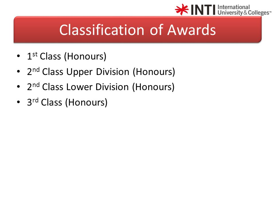 1 st Class (Honours) 2 nd Class Upper Division (Honours) 2 nd Class Lower Division (Honours) 3 rd Class (Honours) Classification of Awards