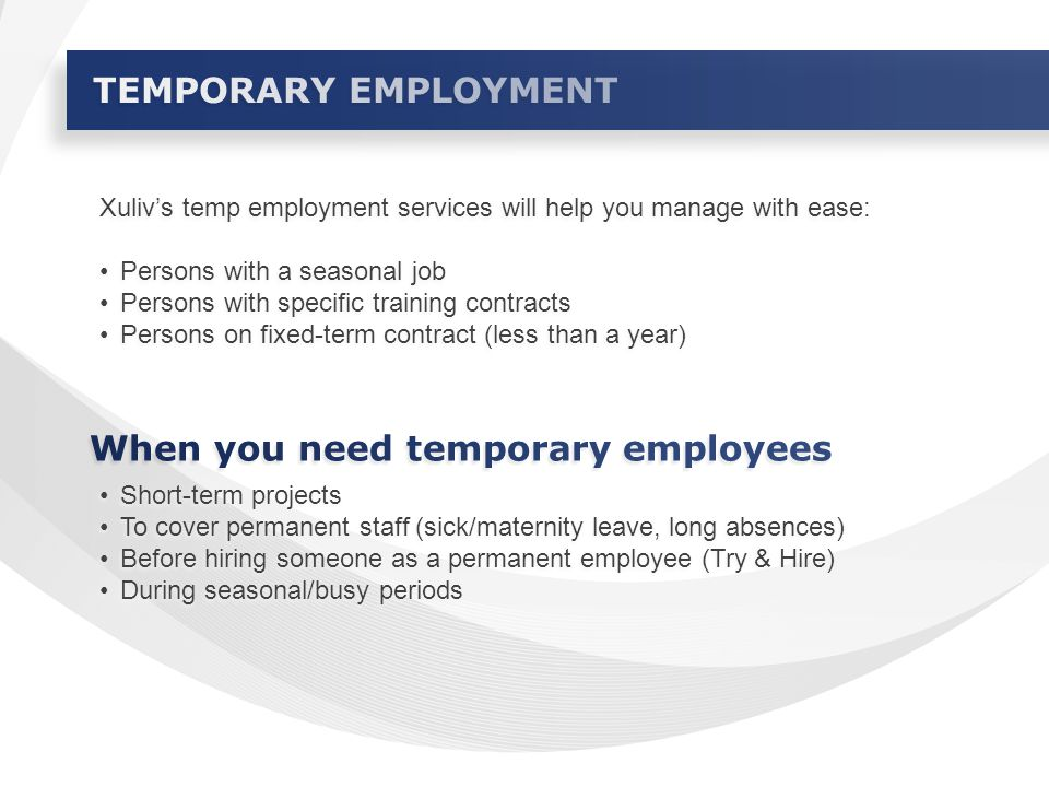 Xuliv's temp employment services will help you manage with ease: Persons with a seasonal job Persons with specific training contracts Persons on fixed-term contract (less than a year) Xuliv's temp employment services will help you manage with ease: Persons with a seasonal job Persons with specific training contracts Persons on fixed-term contract (less than a year) Short-term projects To cover permanent staff (sick/maternity leave, long absences) Before hiring someone as a permanent employee (Try & Hire) During seasonal/busy periods Short-term projects To cover permanent staff (sick/maternity leave, long absences) Before hiring someone as a permanent employee (Try & Hire) During seasonal/busy periods