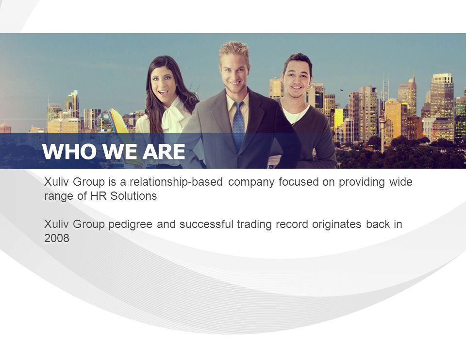 Xuliv Group is a relationship-based company focused on providing wide range of HR Solutions Xuliv Group pedigree and successful trading record originates back in 2008 Xuliv Group is a relationship-based company focused on providing wide range of HR Solutions Xuliv Group pedigree and successful trading record originates back in 2008 WHO WE ARE
