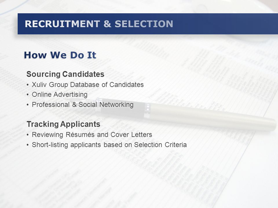 Sourcing Candidates Xuliv Group Database of Candidates Online Advertising Professional & Social Networking Tracking Applicants Reviewing Résumés and Cover Letters Short-listing applicants based on Selection Criteria Sourcing Candidates Xuliv Group Database of Candidates Online Advertising Professional & Social Networking Tracking Applicants Reviewing Résumés and Cover Letters Short-listing applicants based on Selection Criteria