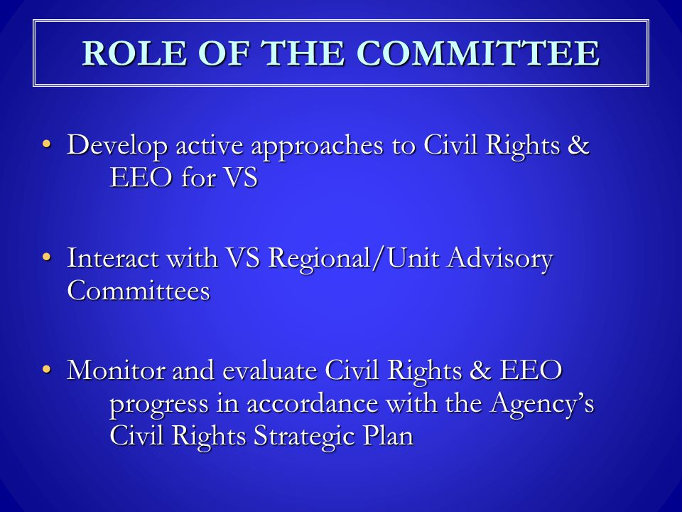 ROLE OF THE COMMITTEE Develop active approaches to Civil Rights & EEO for VSDevelop active approaches to Civil Rights & EEO for VS Interact with VS Regional/Unit Advisory CommitteesInteract with VS Regional/Unit Advisory Committees Monitor and evaluate Civil Rights & EEO progress in accordance with the Agency's Civil Rights Strategic PlanMonitor and evaluate Civil Rights & EEO progress in accordance with the Agency's Civil Rights Strategic Plan