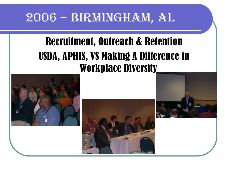 2006 – Birmingham, al Recruitment, Outreach & Retention USDA, APHIS, VS Making A Difference in Workplace Diversity
