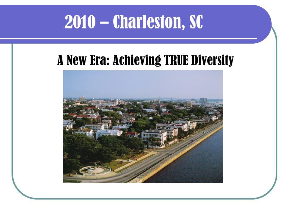 2010 – Charleston, SC A New Era: Achieving TRUE Diversity