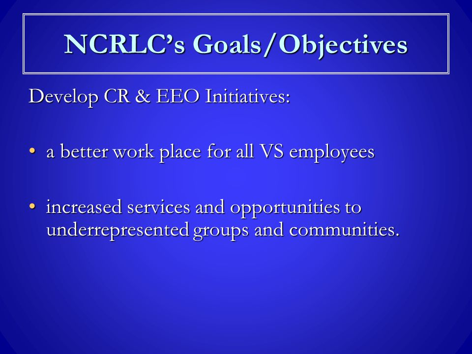 Liaison/partnership with EEO/CR CommitteesLiaison/partnership with EEO/CR Committees Monitor the VS CR Strategic Plan to ensure measurable goals & objectives are metMonitor the VS CR Strategic Plan to ensure measurable goals & objectives are met Foster true equality of opportunity for employees and outside stakeholdersFoster true equality of opportunity for employees and outside stakeholders NCRLC's Goals/Objectives