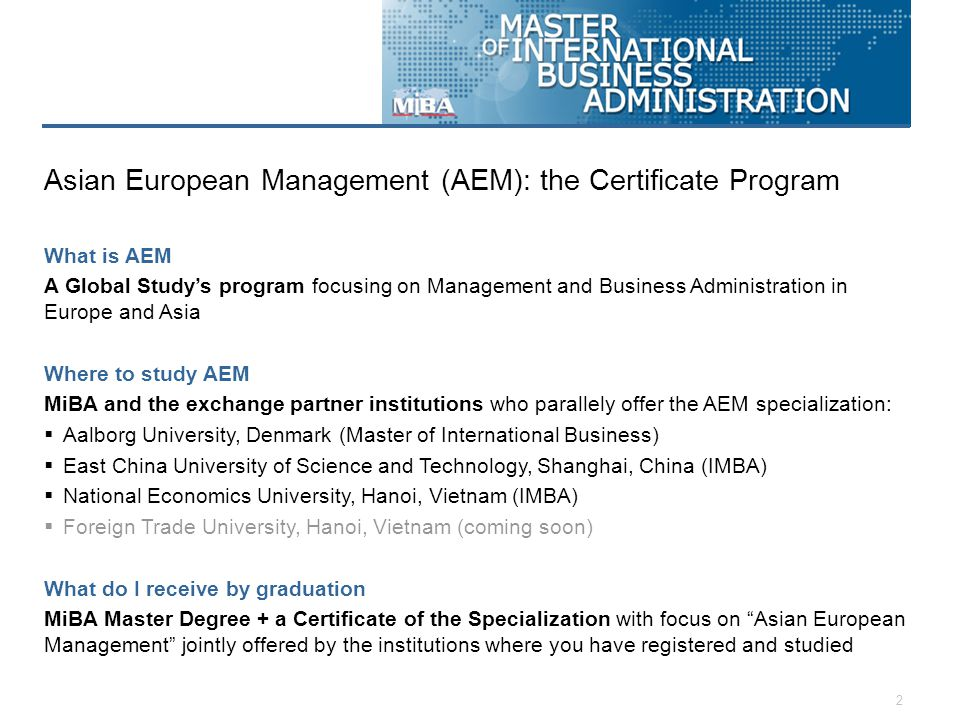 2 What is AEM A Global Study's program focusing on Management and Business Administration in Europe and Asia Where to study AEM MiBA and the exchange partner institutions who parallely offer the AEM specialization:  Aalborg University, Denmark (Master of International Business)  East China University of Science and Technology, Shanghai, China (IMBA)  National Economics University, Hanoi, Vietnam (IMBA)  Foreign Trade University, Hanoi, Vietnam (coming soon) What do I receive by graduation MiBA Master Degree + a Certificate of the Specialization with focus on Asian European Management jointly offered by the institutions where you have registered and studied Asian European Management (AEM): the Certificate Program