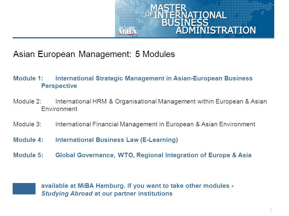 3 Module 1: International Strategic Management in Asian-European Business Perspective Module 2: International HRM & Organisational Management within European & Asian Environment Module 3: International Financial Management in European & Asian Environment Module 4: International Business Law (E-Learning) Module 5: Global Governance, WTO, Regional Integration of Europe & Asia available at MiBA Hamburg.