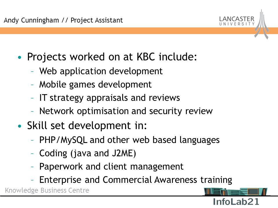 Knowledge Business Centre Projects worked on at KBC include: –Web application development –Mobile games development –IT strategy appraisals and review