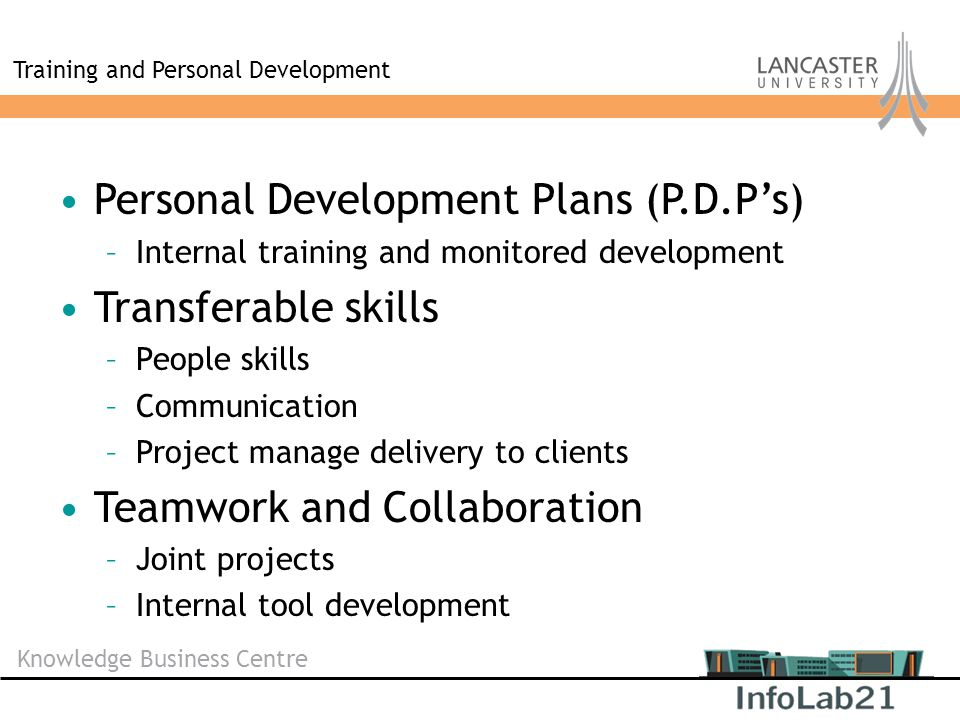 Knowledge Business Centre Training and Personal Development Personal Development Plans (P.D.P's) –Internal training and monitored development Transferable skills –People skills –Communication –Project manage delivery to clients Teamwork and Collaboration –Joint projects –Internal tool development