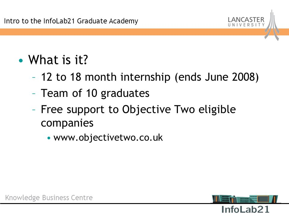 Knowledge Business Centre Intro to the InfoLab21 Graduate Academy What is it? –12 to 18 month internship (ends June 2008) –Team of 10 graduates –Free