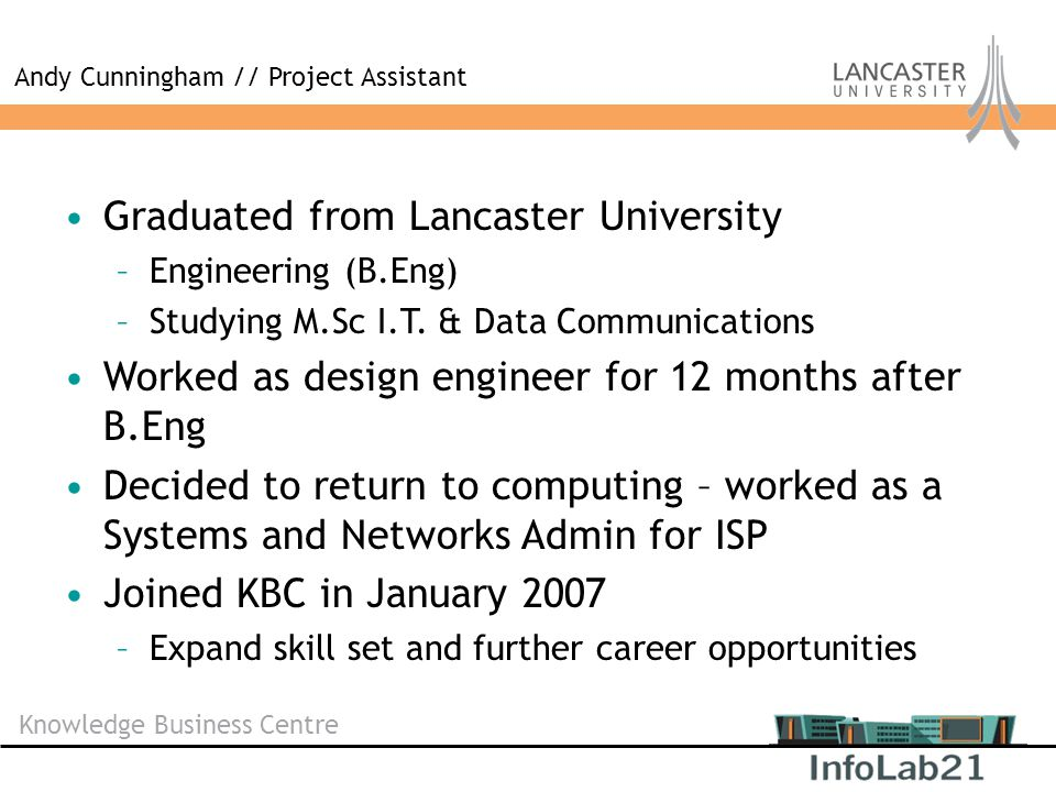 Knowledge Business Centre Graduated from Lancaster University –Engineering (B.Eng) –Studying M.Sc I.T. & Data Communications Worked as design engineer