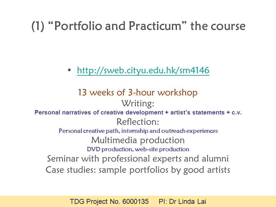 (1) Portfolio and Practicum the course http://sweb.cityu.edu.hk/sm4146 13 weeks of 3-hour workshop Writing: Personal narratives of creative development + artist's statements + c.v.
