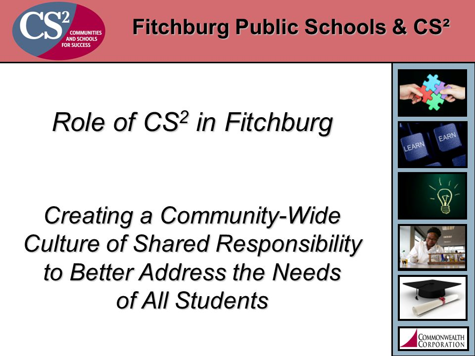 Fitchburg Public Schools & CS² Role of CS 2 in Fitchburg Creating a Community-Wide Culture of Shared Responsibility to Better Address the Needs of All Students