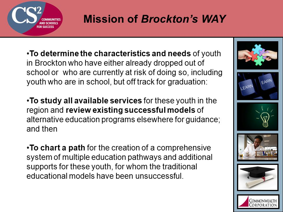 Mission of Brockton's WAY To determine the characteristics and needs of youth in Brockton who have either already dropped out of school or who are currently at risk of doing so, including youth who are in school, but off track for graduation: To study all available services for these youth in the region and review existing successful models of alternative education programs elsewhere for guidance; and then To chart a path for the creation of a comprehensive system of multiple education pathways and additional supports for these youth, for whom the traditional educational models have been unsuccessful.
