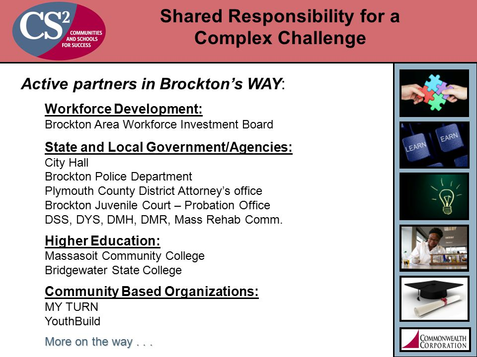 Shared Responsibility for a Complex Challenge Active partners in Brockton's WAY: Workforce Development: Brockton Area Workforce Investment Board State and Local Government/Agencies: City Hall Brockton Police Department Plymouth County District Attorney's office Brockton Juvenile Court – Probation Office DSS, DYS, DMH, DMR, Mass Rehab Comm.