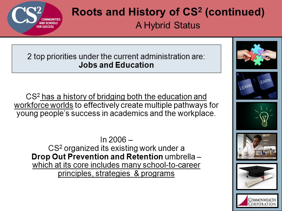 Roots and History of CS 2 (continued) A Hybrid Status 2 top priorities under the current administration are: Jobs and Education CS 2 has a history of bridging both the education and workforce worlds to effectively create multiple pathways for young people's success in academics and the workplace.