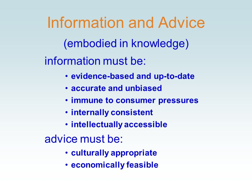 Information and Advice (embodied in knowledge) information must be: evidence-based and up-to-date accurate and unbiased immune to consumer pressures internally consistent intellectually accessible advice must be: culturally appropriate economically feasible