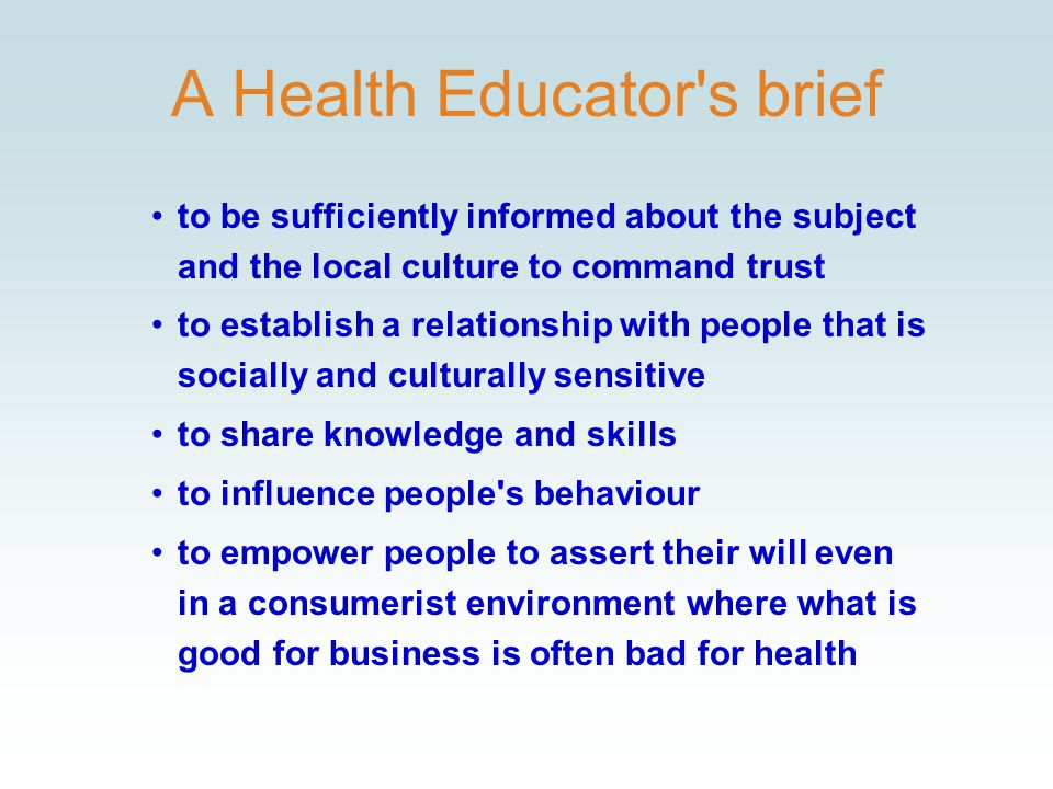 A Health Educator s brief to be sufficiently informed about the subject and the local culture to command trust to establish a relationship with people that is socially and culturally sensitive to share knowledge and skills to influence people s behaviour to empower people to assert their will even in a consumerist environment where what is good for business is often bad for health