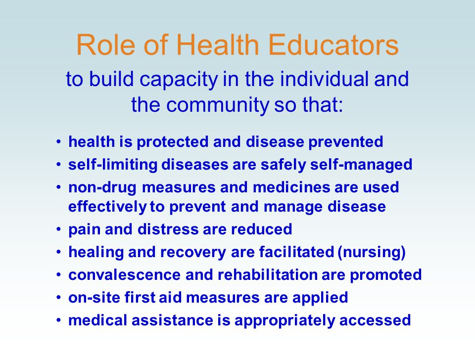 Role of Health Educators health is protected and disease prevented self-limiting diseases are safely self-managed non-drug measures and medicines are used effectively to prevent and manage disease pain and distress are reduced healing and recovery are facilitated (nursing) convalescence and rehabilitation are promoted on-site first aid measures are applied medical assistance is appropriately accessed to build capacity in the individual and the community so that: