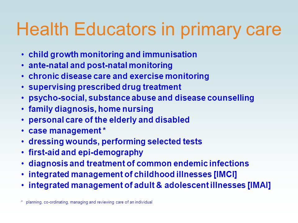 Health Educators in primary care child growth monitoring and immunisation ante-natal and post-natal monitoring chronic disease care and exercise monitoring supervising prescribed drug treatment psycho-social, substance abuse and disease counselling family diagnosis, home nursing personal care of the elderly and disabled case management * dressing wounds, performing selected tests first-aid and epi-demography diagnosis and treatment of common endemic infections integrated management of childhood illnesses [IMCI] integrated management of adult & adolescent illnesses [IMAI] * planning, co-ordinating, managing and reviewing care of an individual