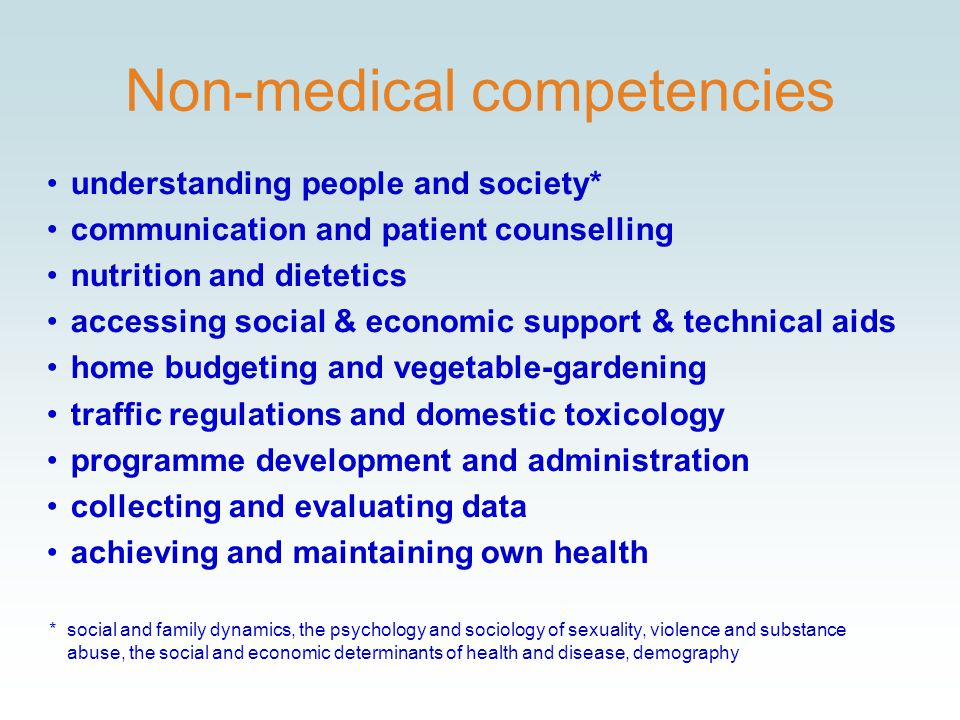 Non-medical competencies understanding people and society* communication and patient counselling nutrition and dietetics accessing social & economic support & technical aids home budgeting and vegetable-gardening traffic regulations and domestic toxicology programme development and administration collecting and evaluating data achieving and maintaining own health *social and family dynamics, the psychology and sociology of sexuality, violence and substance abuse, the social and economic determinants of health and disease, demography