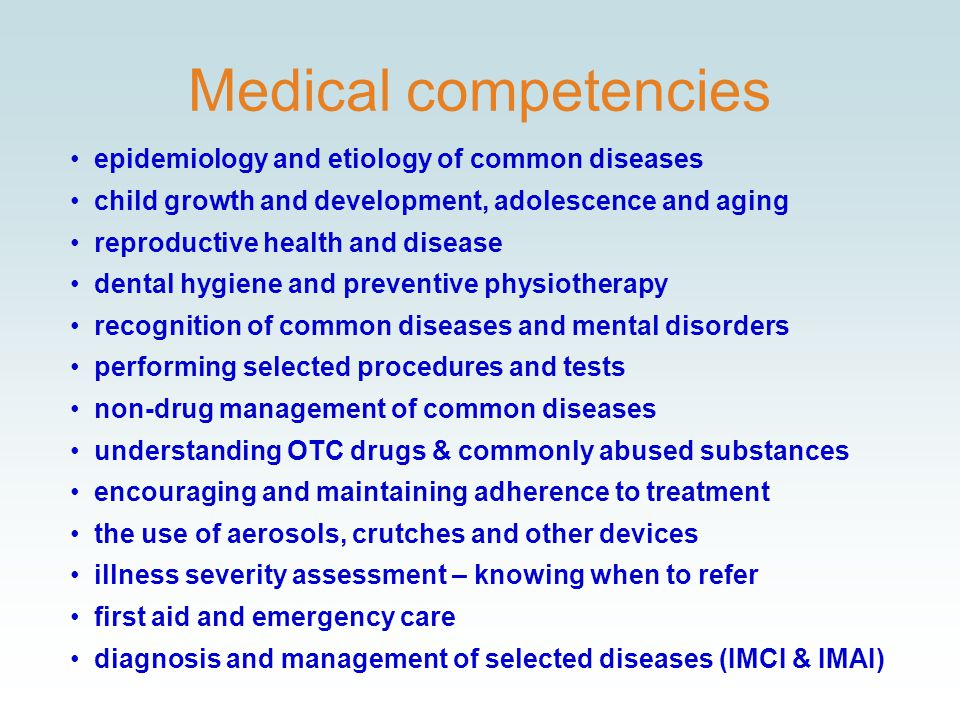 Medical competencies epidemiology and etiology of common diseases child growth and development, adolescence and aging reproductive health and disease dental hygiene and preventive physiotherapy recognition of common diseases and mental disorders performing selected procedures and tests non-drug management of common diseases understanding OTC drugs & commonly abused substances encouraging and maintaining adherence to treatment the use of aerosols, crutches and other devices illness severity assessment – knowing when to refer first aid and emergency care diagnosis and management of selected diseases (IMCI & IMAI)