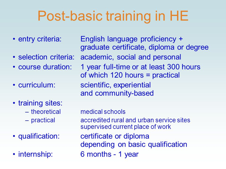 Post-basic training in HE entry criteria:English language proficiency + graduate certificate, diploma or degree selection criteria:academic, social and personal course duration:1 year full-time or at least 300 hours of which 120 hours = practical curriculum:scientific, experiential and community-based training sites: –theoreticalmedical schools –practicalaccredited rural and urban service sites supervised current place of work qualification:certificate or diploma depending on basic qualification internship:6 months - 1 year