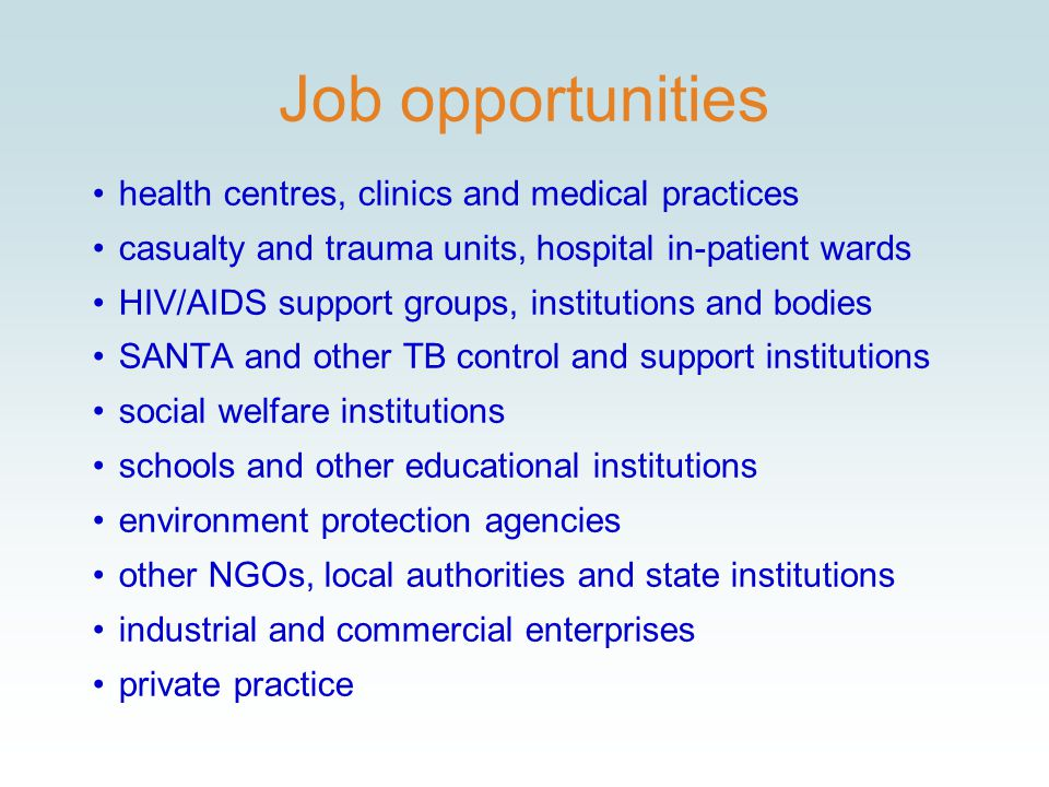 Job opportunities health centres, clinics and medical practices casualty and trauma units, hospital in-patient wards HIV/AIDS support groups, institutions and bodies SANTA and other TB control and support institutions social welfare institutions schools and other educational institutions environment protection agencies other NGOs, local authorities and state institutions industrial and commercial enterprises private practice