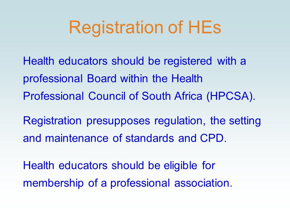 Registration of HEs Health educators should be registered with a professional Board within the Health Professional Council of South Africa (HPCSA).